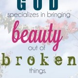 """God specializes in bringing beauty out of broken things."" -David Foster  How powerful of a statement is that? God will hand you things that are broken and messy. There is a reason for those messy servings of less than awesome situations. God will bring beauty out of those messes. He has a reason for that uncomfortable feeling. You may not feel the beauty but step back from it all and see the work that God is doing.   The design is fitting for the words. The picture is the background was taken on my honeymoon in Hawaii. We had hiked 1200 feet straight up. It was challenging but what we saw at the top…priceless. We had to go through some uncomfortable spots to see the pure, raw beauty that God had created."