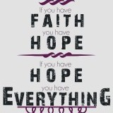 """If you have faith, you have hope. If you have hope, you have everything."" -David Foster"