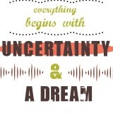 """Everything begins with uncertainty and a dream."" -David Foster"